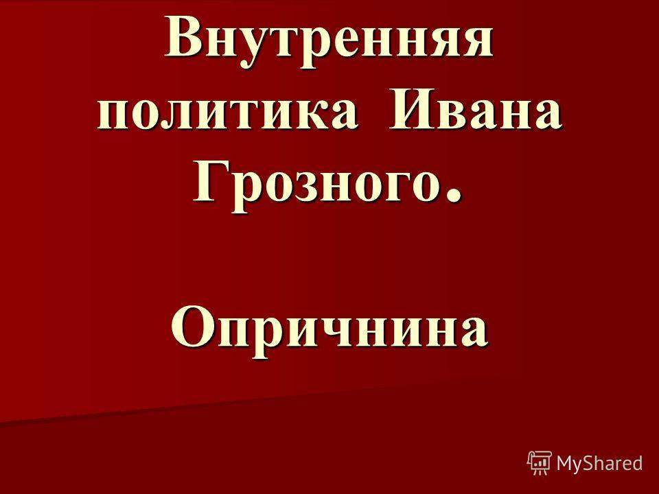 Внутренняя политика Ивана Грозного. Опричнина