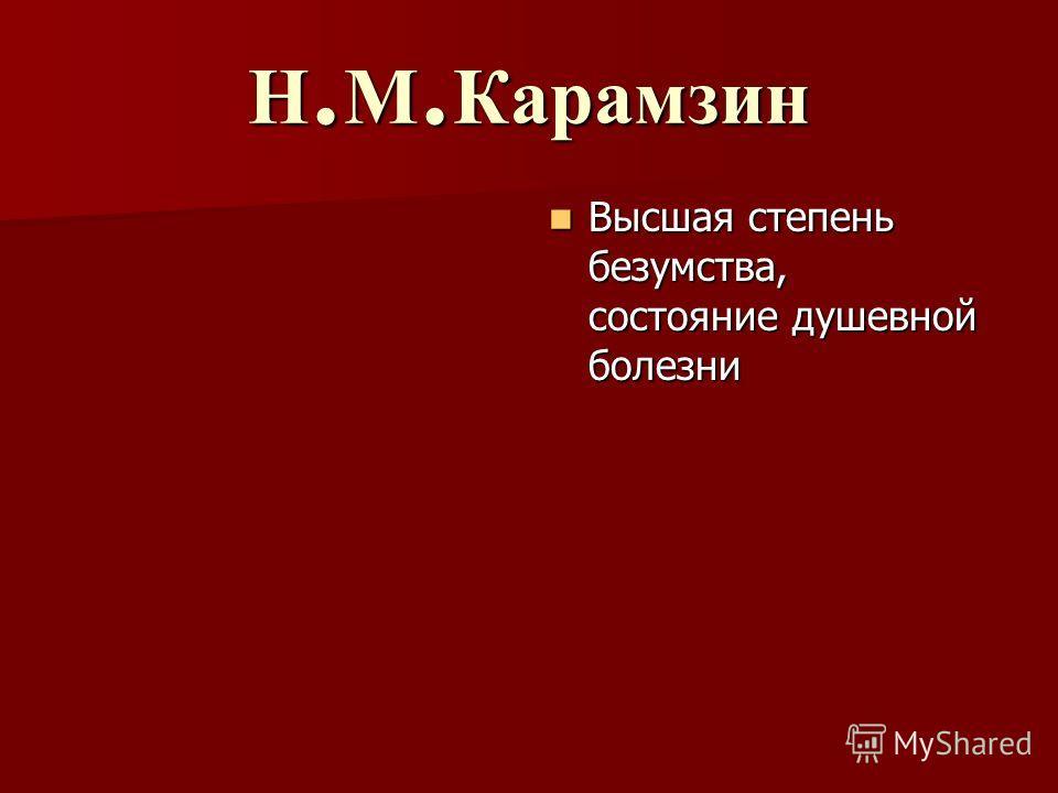 Н. М. Карамзин Высшая степень безумства, состояние душевной болезни Высшая степень безумства, состояние душевной болезни