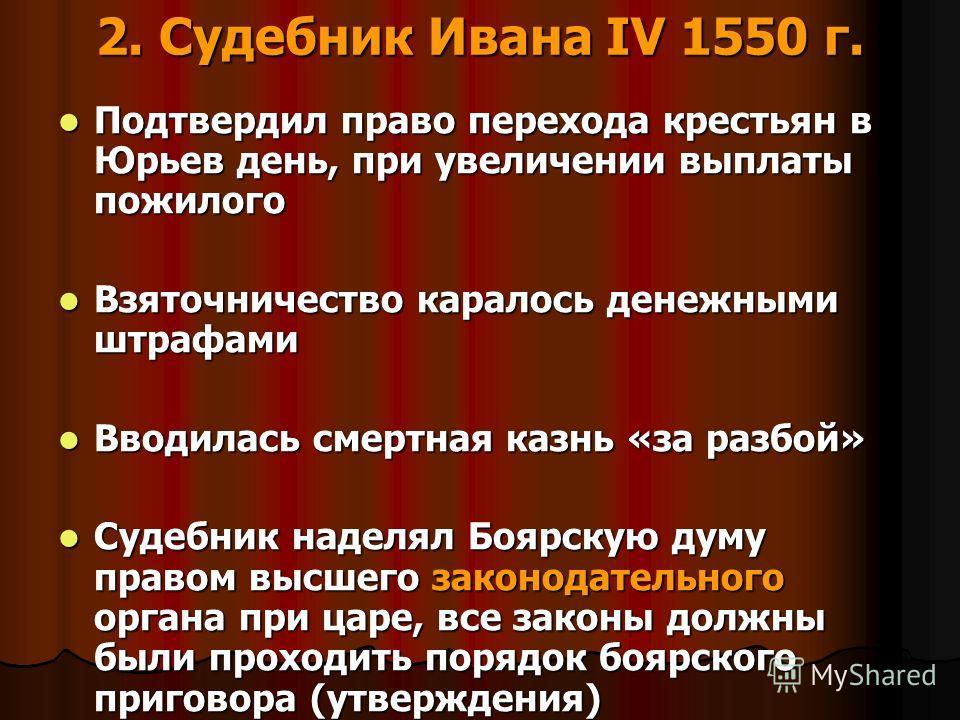 2. Судебник Ивана IV 1550 г. Подтвердил право перехода крестьян в Юрьев день, при увеличении выплаты пожилого Подтвердил право перехода крестьян в Юрьев день, при увеличении выплаты пожилого Взяточничество каралось денежными штрафами Взяточничество к
