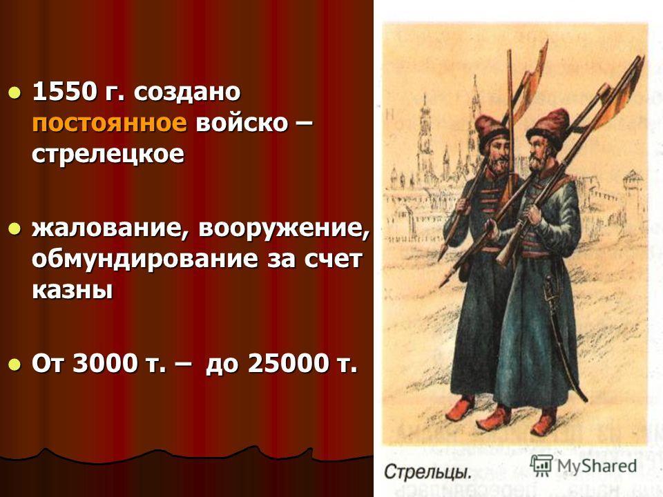 1550 г. создано постоянное войско – стрелецкое 1550 г. создано постоянное войско – стрелецкое жалование, вооружение, обмундирование за счет казны жалование, вооружение, обмундирование за счет казны От 3000 т. – до 25000 т. От 3000 т. – до 25000 т.
