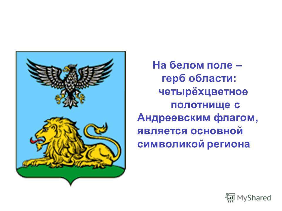 На белом поле – герб области: четырёхцветное полотнище с Андреевским флагом, является основной символикой региона