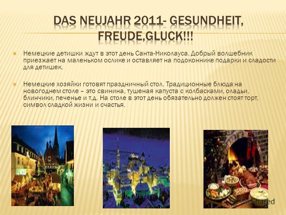 Немецкие детишки ждут в этот день Санта-Николауса. Добрый волшебник приезжает на маленьком ослике и оставляет на подоконнике подарки и сладости для детишек. Немецкие хозяйки готовят праздничный стол. Традиционные блюда на новогоднем столе – это свини