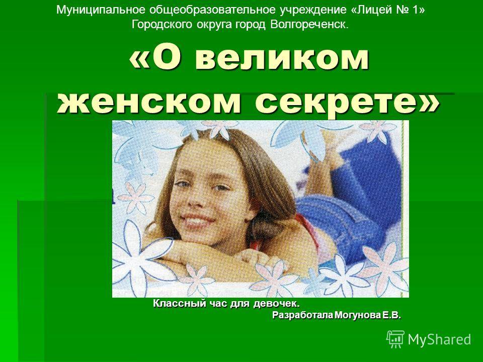 «О великом женском секрете» Классный час для девочек. Разработала Могунова Е.В. Муниципальное общеобразовательное учреждение «Лицей 1» Городского округа город Волгореченск.