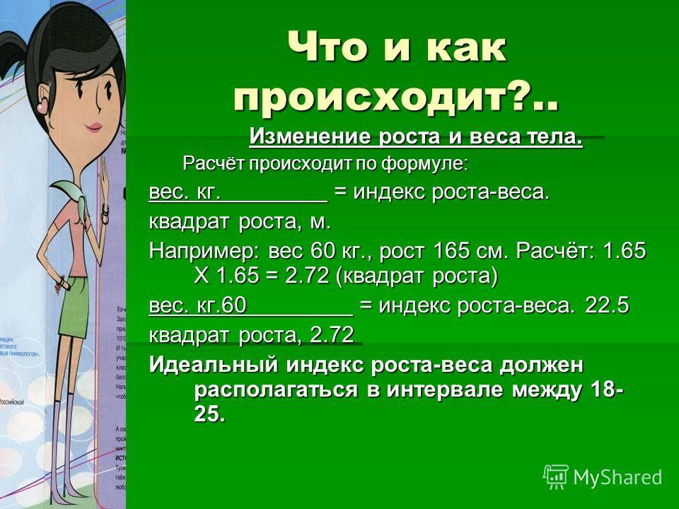 Что и как происходит?.. Изменение роста и веса тела. Расчёт происходит по формуле: вес. кг. = индекс роста-веса. квадрат роста, м. Например: вес 60 кг., рост 165 см. Расчёт: 1.65 Х 1.65 = 2.72 (квадрат роста) вес. кг.60 = индекс роста-веса. 22.5 квад