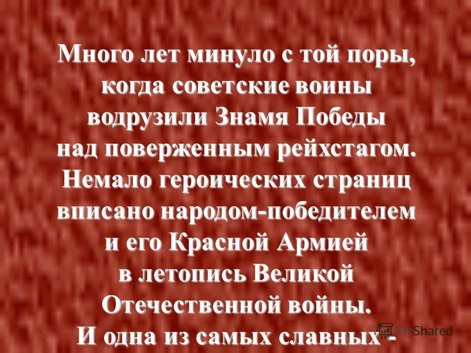 Много лет минуло с той поры, когда советские воины водрузили Знамя Победы над поверженным рейхстагом. Немало героических страниц вписано народом-победителем и его Красной Армией в летопись Великой Отечественной войны. И одна из самых славных - разгро
