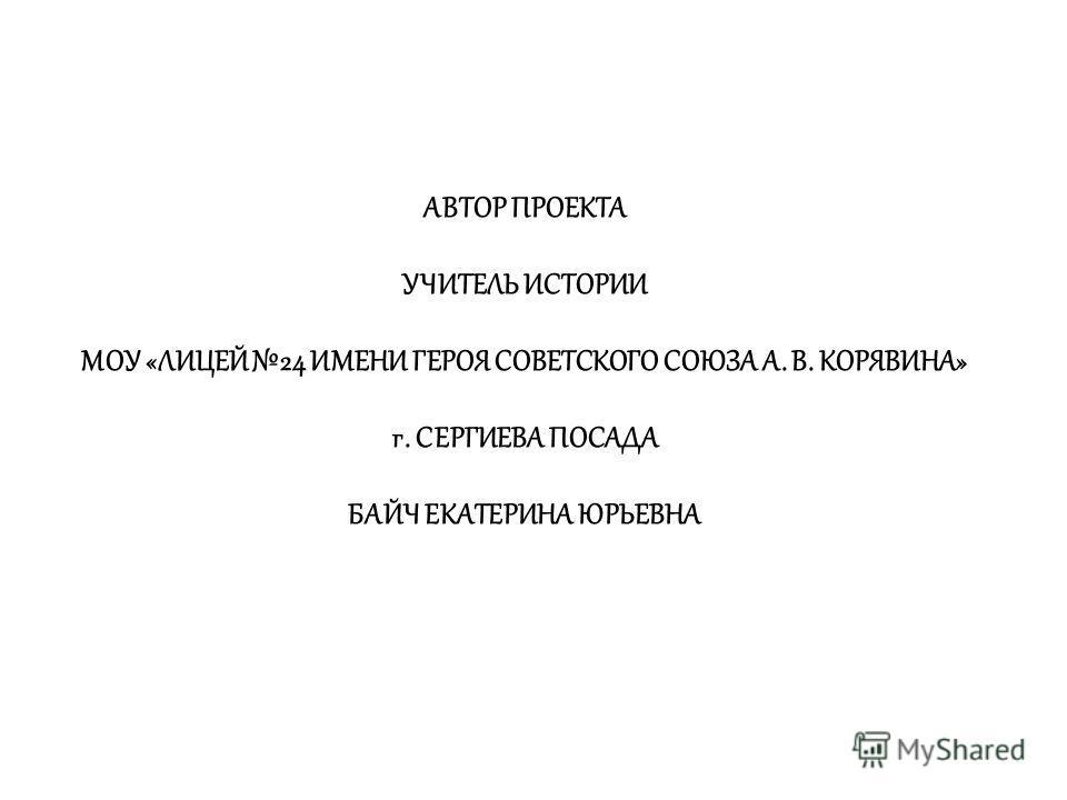 АВТОР ПРОЕКТА УЧИТЕЛЬ ИСТОРИИ МОУ «ЛИЦЕЙ 24 ИМЕНИ ГЕРОЯ СОВЕТСКОГО СОЮЗА А. В. КОРЯВИНА» г. СЕРГИЕВА ПОСАДА БАЙЧ ЕКАТЕРИНА ЮРЬЕВНА