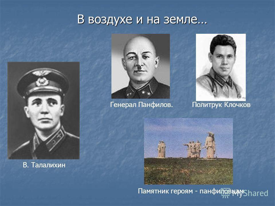 В воздухе и на земле… В. Талалихин Генерал Панфилов.Политрук Клочков Памятник героям - панфиловцам