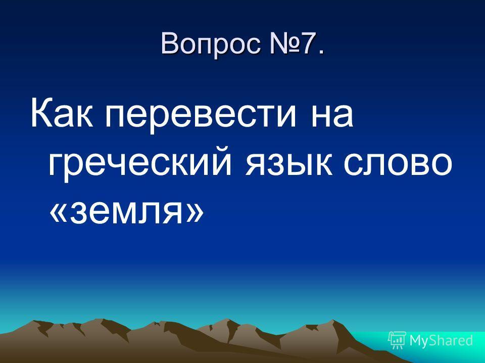 Вопрос 7. Как перевести на греческий язык слово «земля»