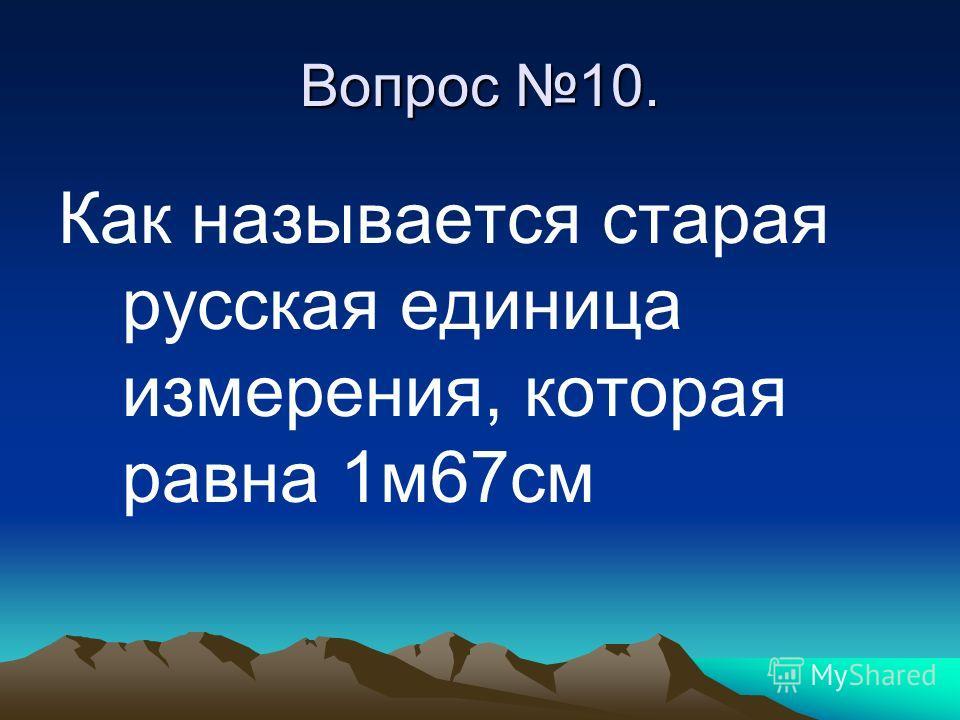 Вопрос 10. Как называется старая русская единица измерения, которая равна 1м67см
