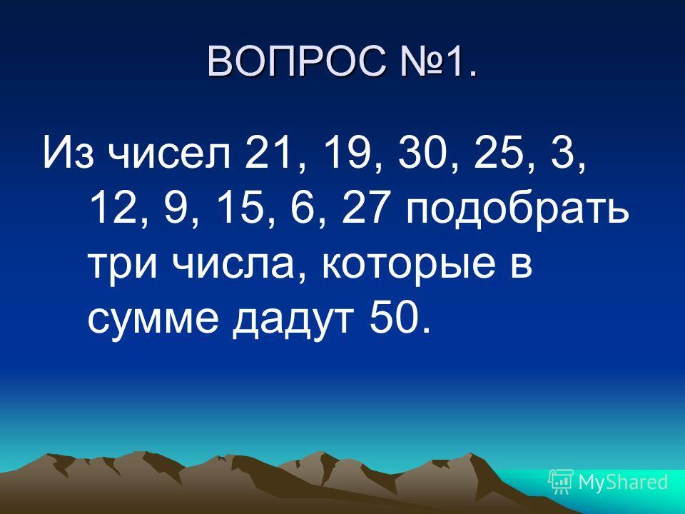 ВОПРОС 1. Из чисел 21, 19, 30, 25, 3, 12, 9, 15, 6, 27 подобрать три числа, которые в сумме дадут 50.