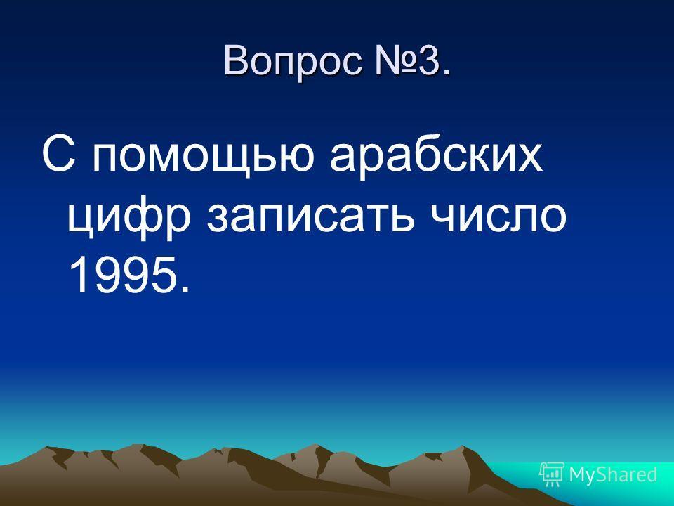 Вопрос 3. С помощью арабских цифр записать число 1995.