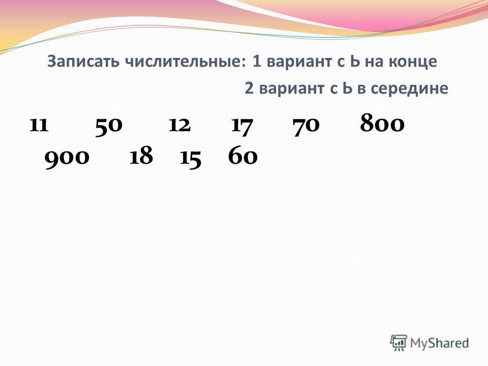 Записать числительные: 1 вариант с Ь на конце 2 вариант с Ь в середине 11 50 12 17 70 800 900 18 15 60