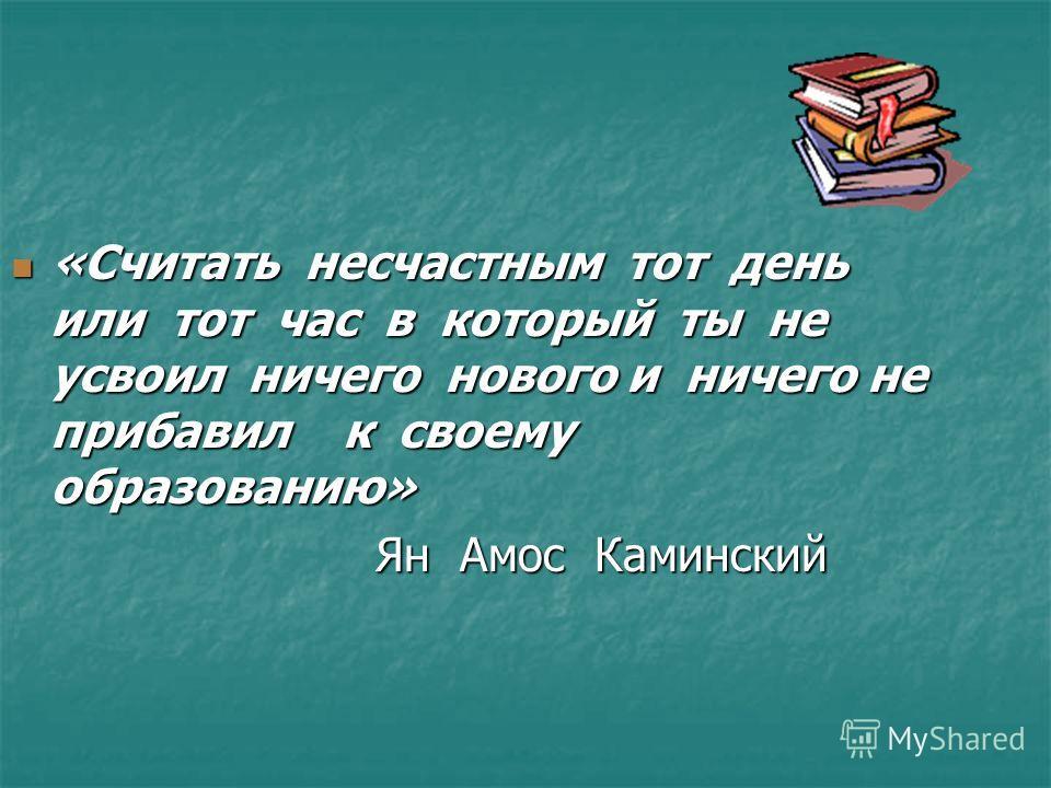 «Считать несчастным тот день или тот час в который ты не усвоил ничего нового и ничего не прибавил к своему образованию» «Считать несчастным тот день или тот час в который ты не усвоил ничего нового и ничего не прибавил к своему образованию» Ян Амос