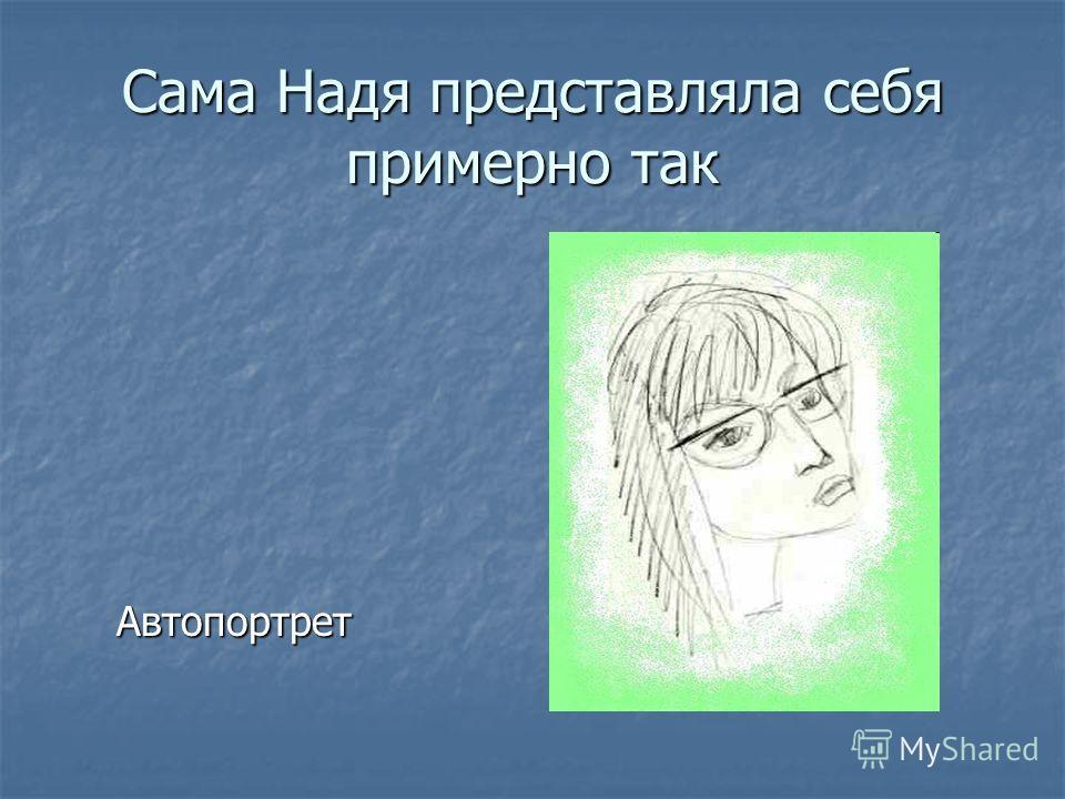 Сама Надя представляла себя примерно так Автопортрет Автопортрет