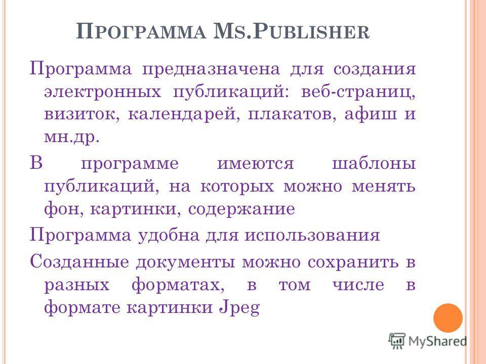 П РОГРАММА M S.P UBLISHER Программа предназначена для создания электронных публикаций: веб-страниц, визиток, календарей, плакатов, афиш и мн.др. В программе имеются шаблоны публикаций, на которых можно менять фон, картинки, содержание Программа удобн
