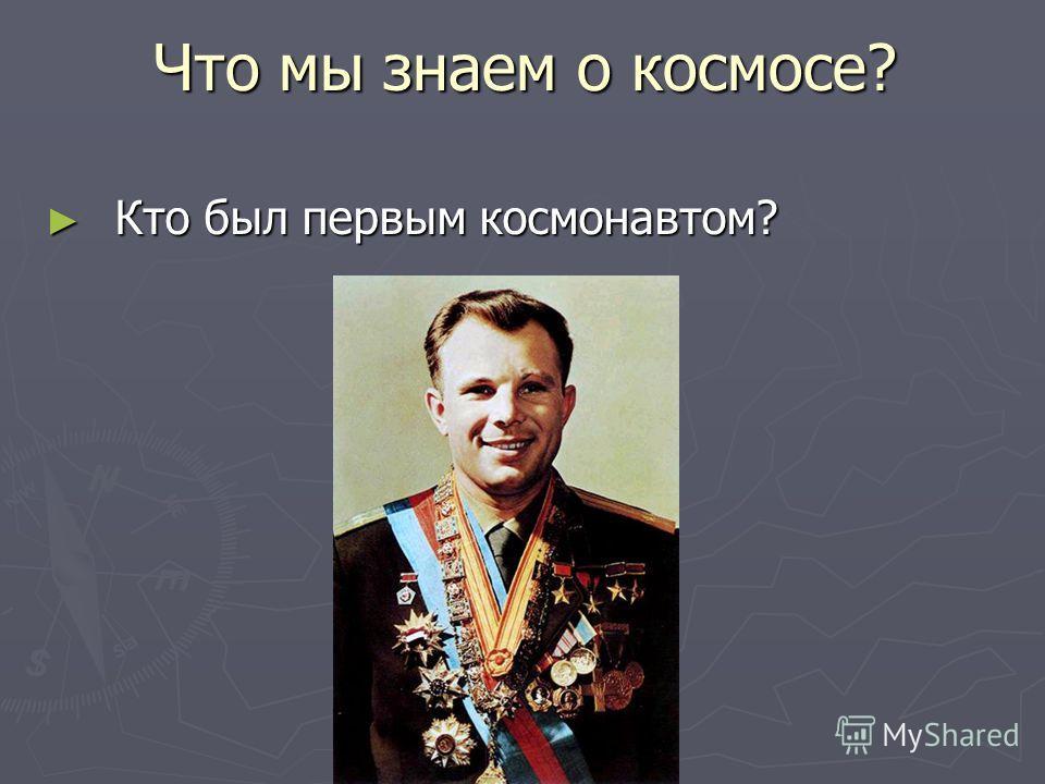 Что мы знаем о космосе? Кто был первым космонавтом? Кто был первым космонавтом?