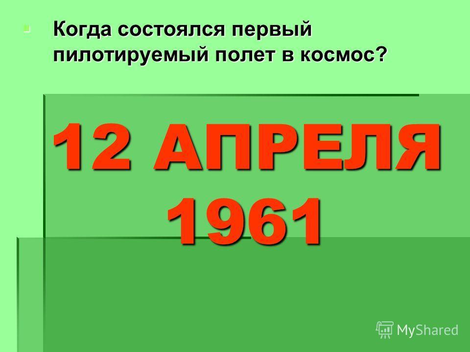 Когда состоялся первый пилотируемый полет в космос? Когда состоялся первый пилотируемый полет в космос? 12 АПРЕЛЯ 1961