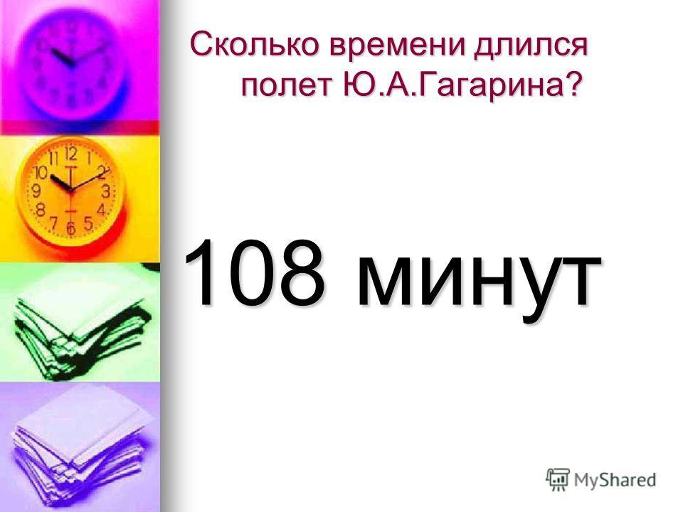 Сколько времени длился полет Ю.А.Гагарина? 108 минут