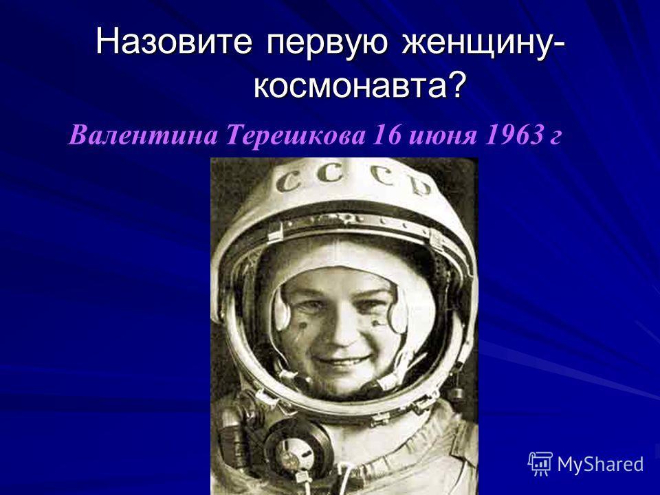 Назовите первую женщину- космонавта? Валентина Терешкова 16 июня 1963 г