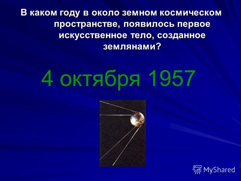В каком году в около земном космическом пространстве, появилось первое искусственное тело, созданное землянами? 4 октября 1957