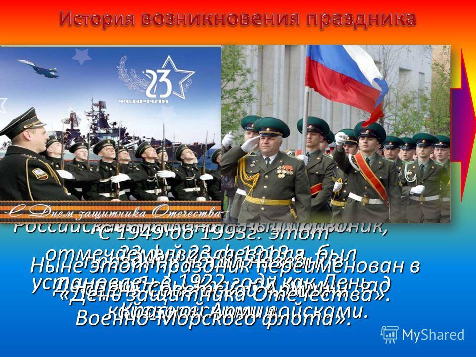 Российский национальный праздник, отмечаемый 23 февраля, был установлен в 1922 году как День Красной Армии. С 1949 до 1993г. этот праздник носил название «День Советской Армии и Военно-Морского флота». Ныне этот праздник переименован в «День защитник