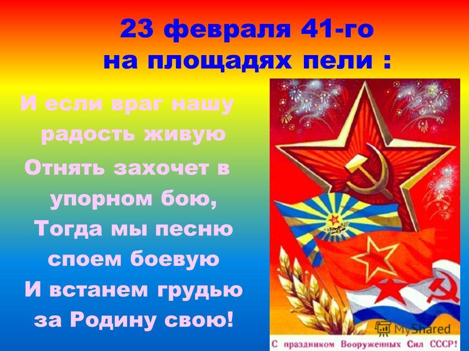 23 февраля 41-го на площадях пели : И если враг нашу радость живую Отнять захочет в упорном бою, Тогда мы песню споем боевую И встанем грудью за Родину свою!