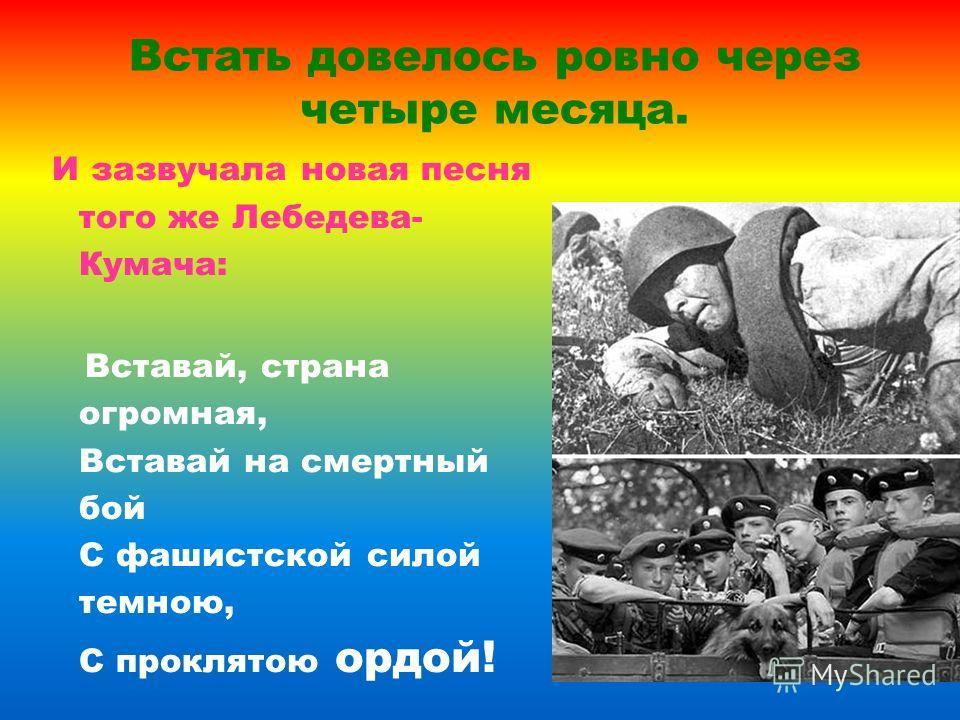 Встать довелось ровно через четыре месяца. И зазвучала новая песня того же Лебедева- Кумача: Вставай, страна огромная, Вставай на смертный бой С фашистской силой темною, С проклятою ордой!
