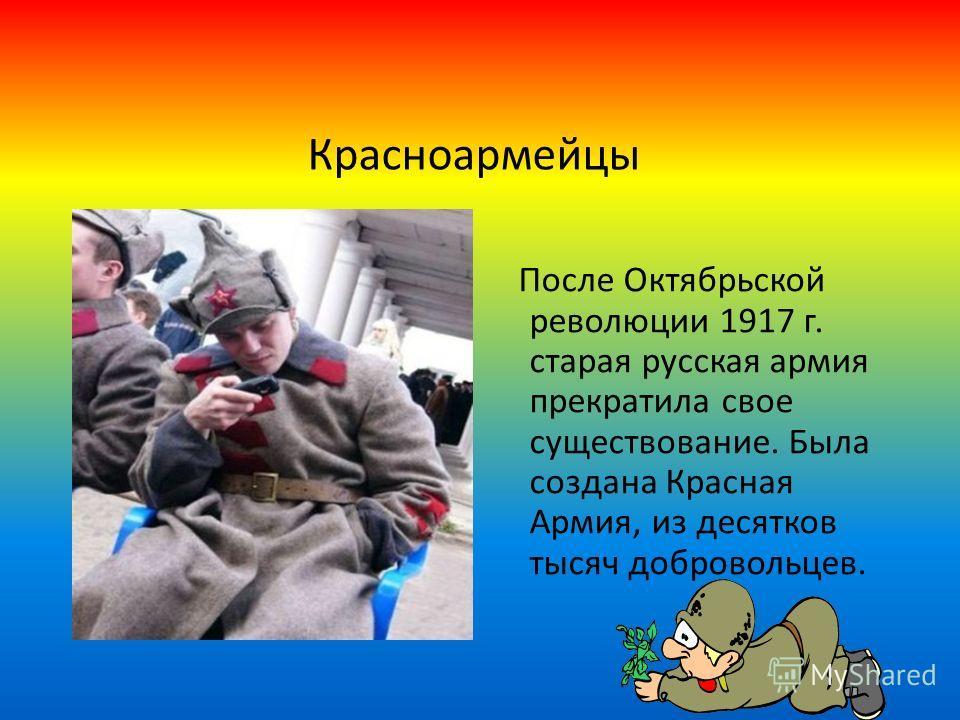 Красноармейцы После Октябрьской революции 1917 г. старая русская армия прекратила свое существование. Была создана Красная Армия, из десятков тысяч добровольцев.