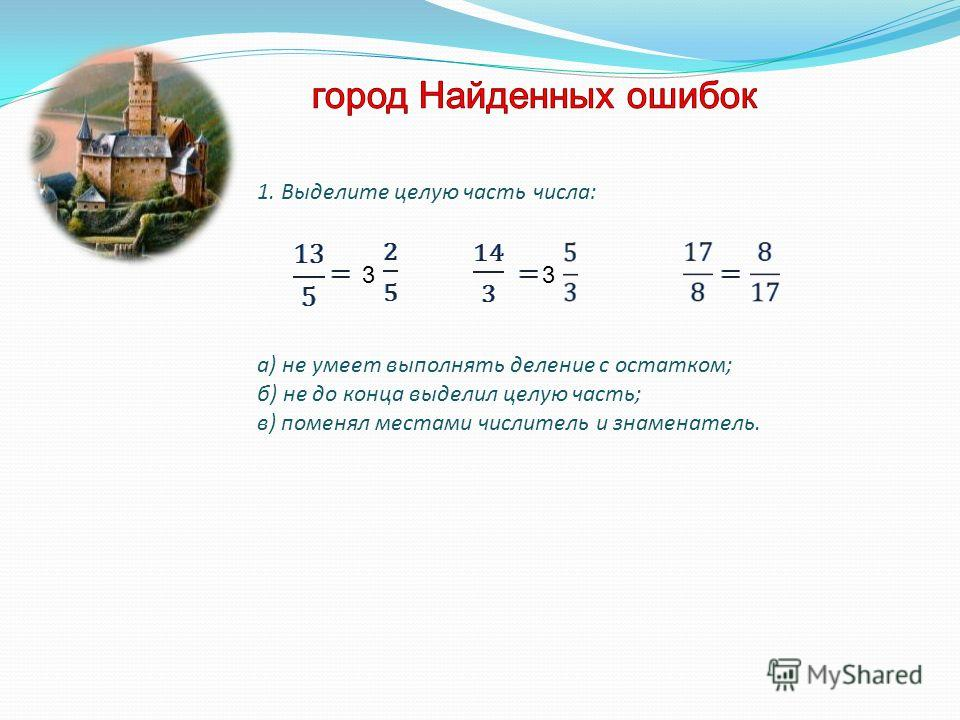 1. Выделите целую часть числа: а) не умеет выполнять деление с остатком; б) не до конца выделил целую часть; в) поменял местами числитель и знаменатель. 33