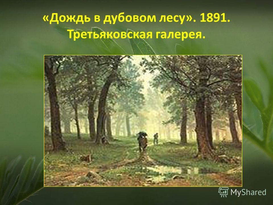 «Дождь в дубовом лесу». 1891. Третьяковская галерея.