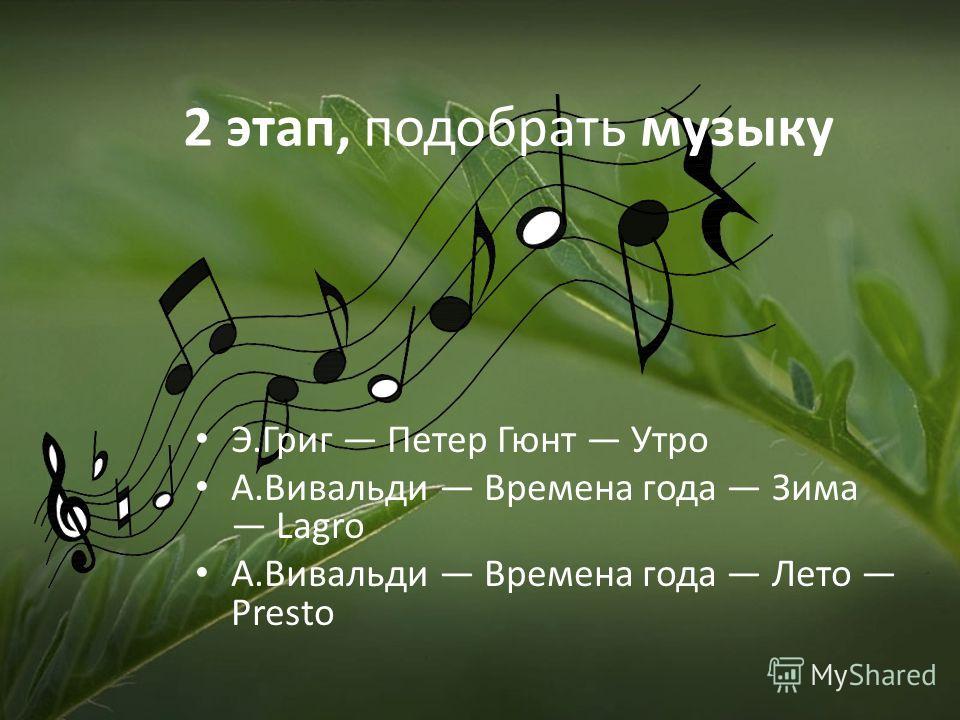 2 этап, подобрать музыку Э.Григ Петер Гюнт Утро А.Вивальди Времена года Зима Lagro А.Вивальди Времена года Лето Presto