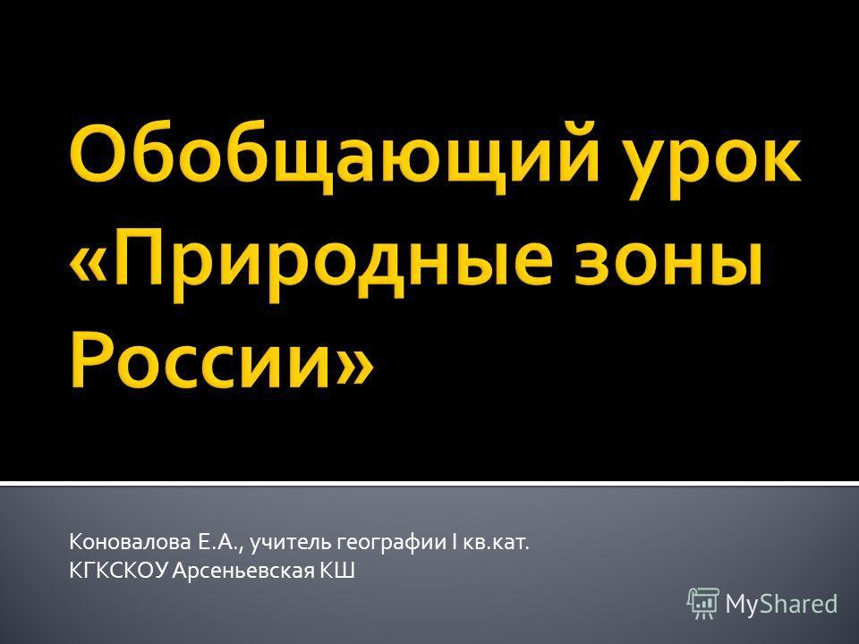 Коновалова Е.А., учитель географии I кв.кат. КГКСКОУ Арсеньевская КШ