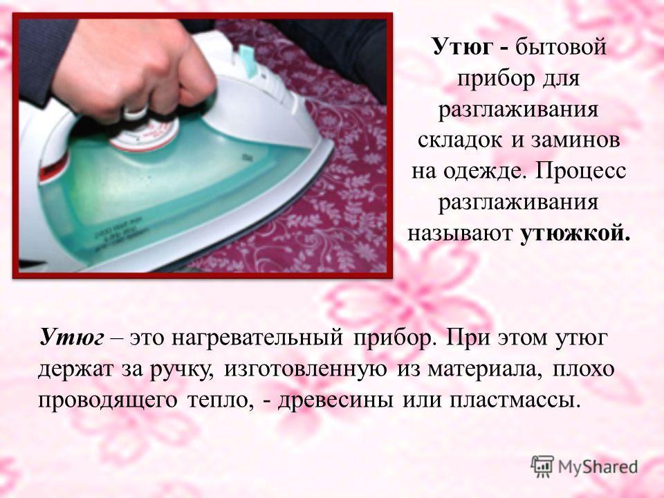 Утюг - бытовой прибор для разглаживания складок и заминов на одежде. Процесс разглаживания называют утюжкой. Утюг – это нагревательный прибор. При этом утюг держат за ручку, изготовленную из материала, плохо проводящего тепло, - древесины или пластма