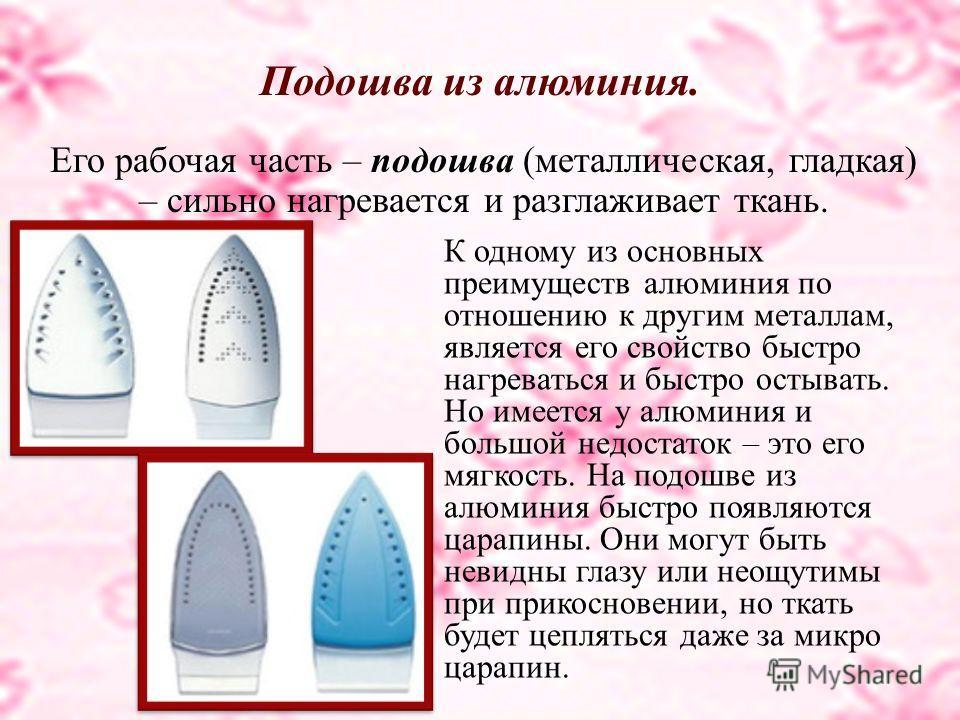 Подошва из алюминия. Его рабочая часть – подошва (металлическая, гладкая) – сильно нагревается и разглаживает ткань. К одному из основных преимуществ алюминия по отношению к другим металлам, является его свойство быстро нагреваться и быстро остывать.