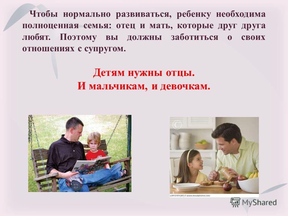 Чтобы нормально развиваться, ребенку необходима полноценная семья: отец и мать, которые друг друга любят. Поэтому вы должны заботиться о своих отношениях с супругом. Детям нужны отцы. И мальчикам, и девочкам.