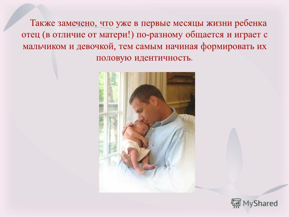 Также замечено, что уже в первые месяцы жизни ребенка отец (в отличие от матери!) по-разному общается и играет с мальчиком и девочкой, тем самым начиная формировать их половую идентичность.
