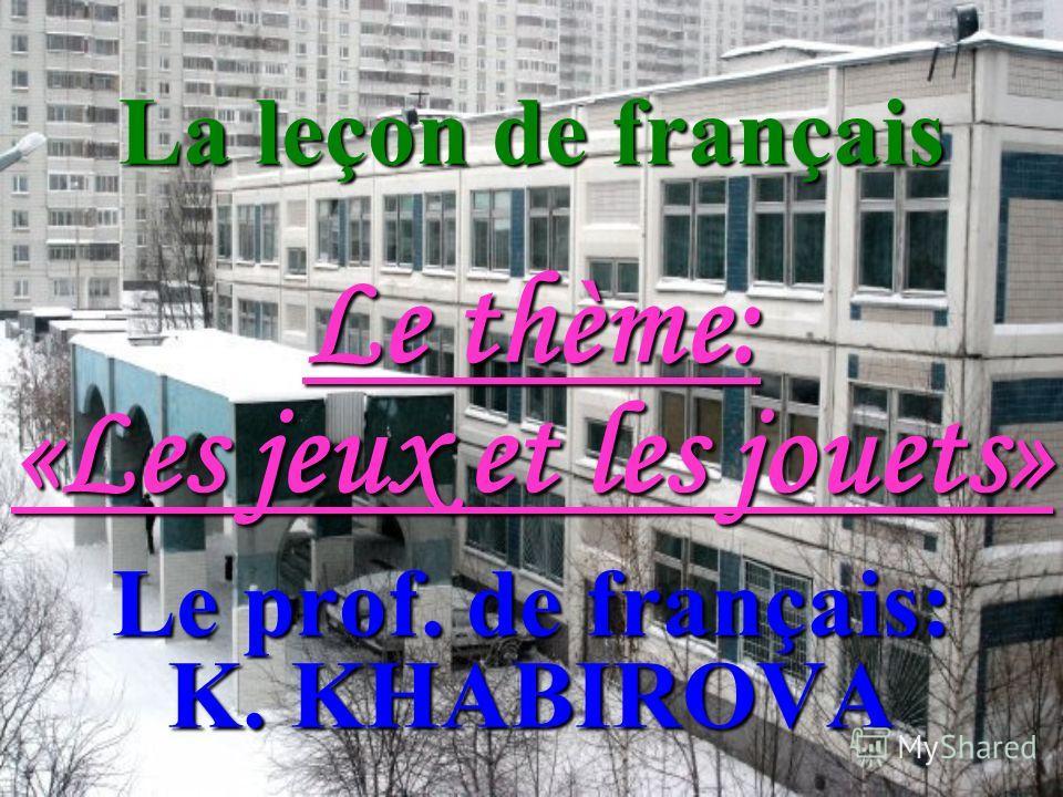 La leçon de français Le thème: «Les jeux et les jouets» Le prof. de français: K. KHABIROVA