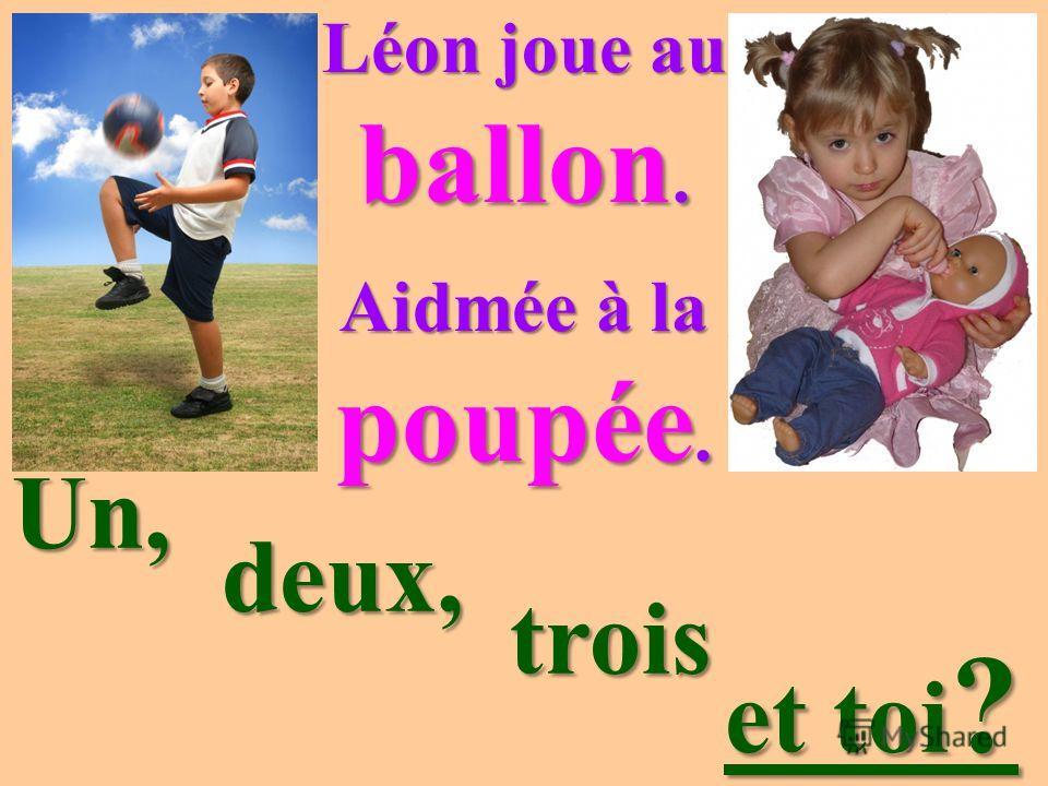 Léon joue au ballon. Aidmée à la poupée. Un, deux, deux, trois trois et toi ? et toi ?