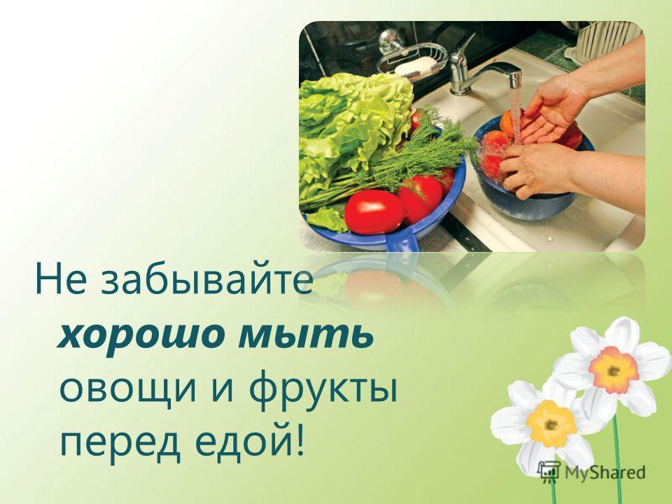Не забывайте хорошо мыть овощи и фрукты перед едой!