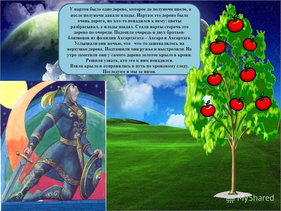 У нартов было одно дерево, которое до полуночи цвело, а после полуночи давало плоды. Нартам это дерево было очень дорого, но кто-то повадился к нему: цветы разбрасывал, а плоды поедал. Стали нарты стеречь это дерево по очереди. Подошла очередь и двух