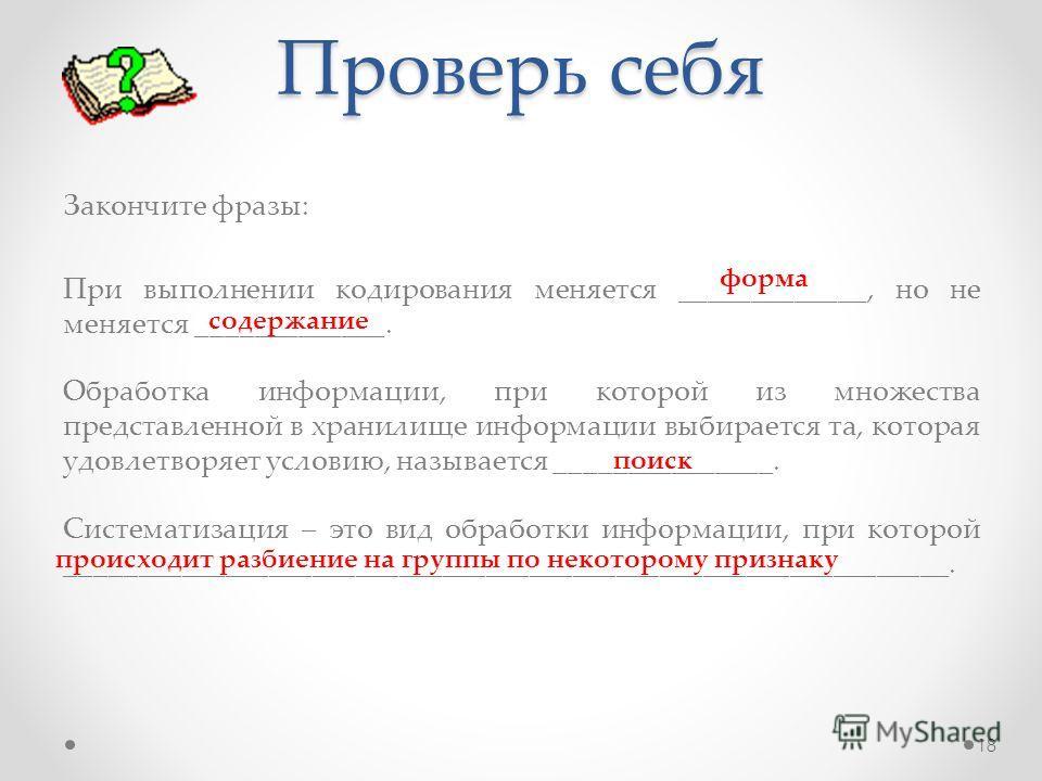 Проверь себя Закончите фразы: При выполнении кодирования меняется _____________, но не меняется _____________. Обработка информации, при которой из множества представленной в хранилище информации выбирается та, которая удовлетворяет условию, называет