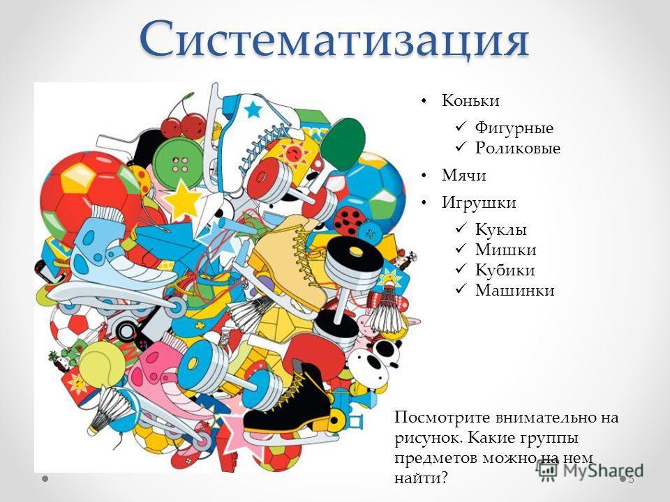 Систематизация Коньки Фигурные Роликовые Мячи Игрушки Куклы Мишки Кубики Машинки Посмотрите внимательно на рисунок. Какие группы предметов можно на нем найти? 5