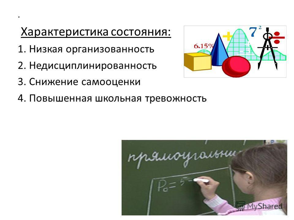 . Характеристика состояния: 1. Низкая организованность 2. Недисциплинированность 3. Снижение самооценки 4. Повышенная школьная тревожность
