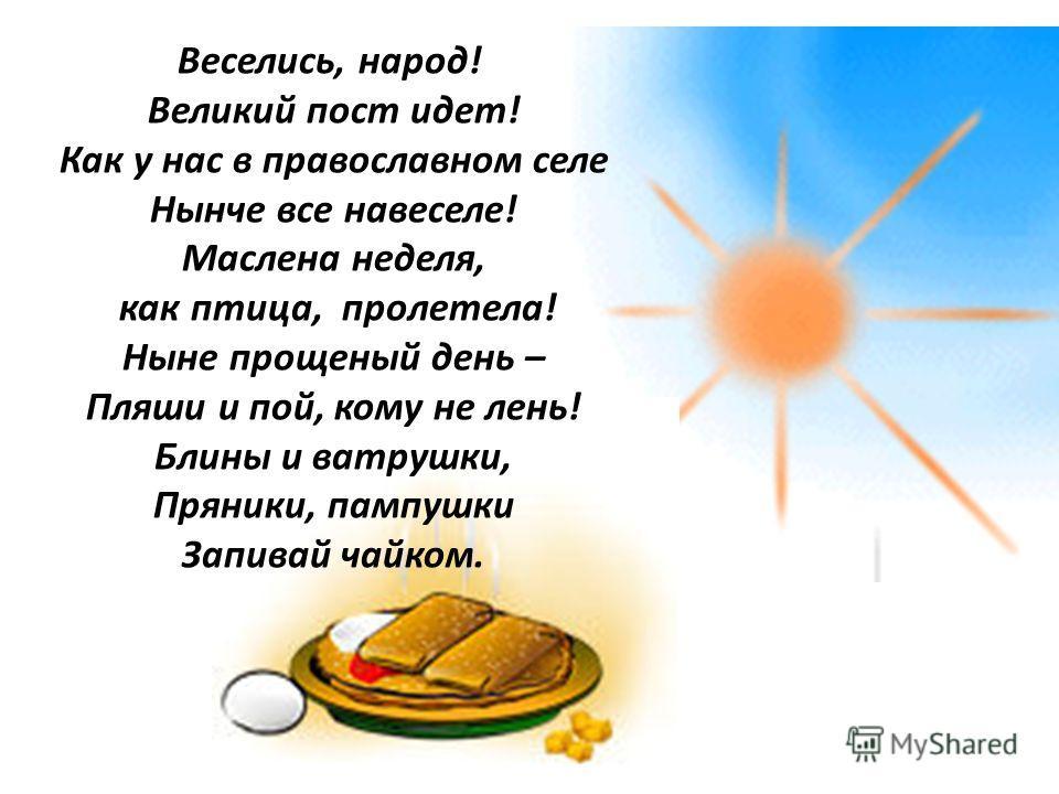 Веселись, народ! Великий пост идет! Как у нас в православном селе Нынче все навеселе! Маслена неделя, как птица, пролетела! Ныне прощеный день – Пляши и пой, кому не лень! Блины и ватрушки, Пряники, пампушки Запивай чайком.