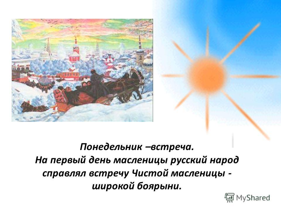 Понедельник –встреча. На первый день масленицы русский народ справлял встречу Чистой масленицы - широкой боярыни.