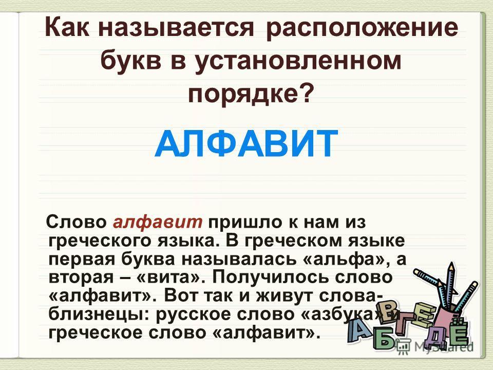 АЛФАВИТ Слово алфавит пришло к нам из греческого языка. В греческом языке первая буква называлась «альфа», а вторая – «вита». Получилось слово «алфавит». Вот так и живут слова- близнецы: русское слово «азбука» и греческое слово «алфавит».