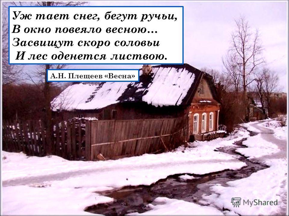 Уж тает снег, бегут ручьи, В окно повеяло весною… Засвищут скоро соловьи И лес оденется листвою. А.Н. Плещеев «Весна»