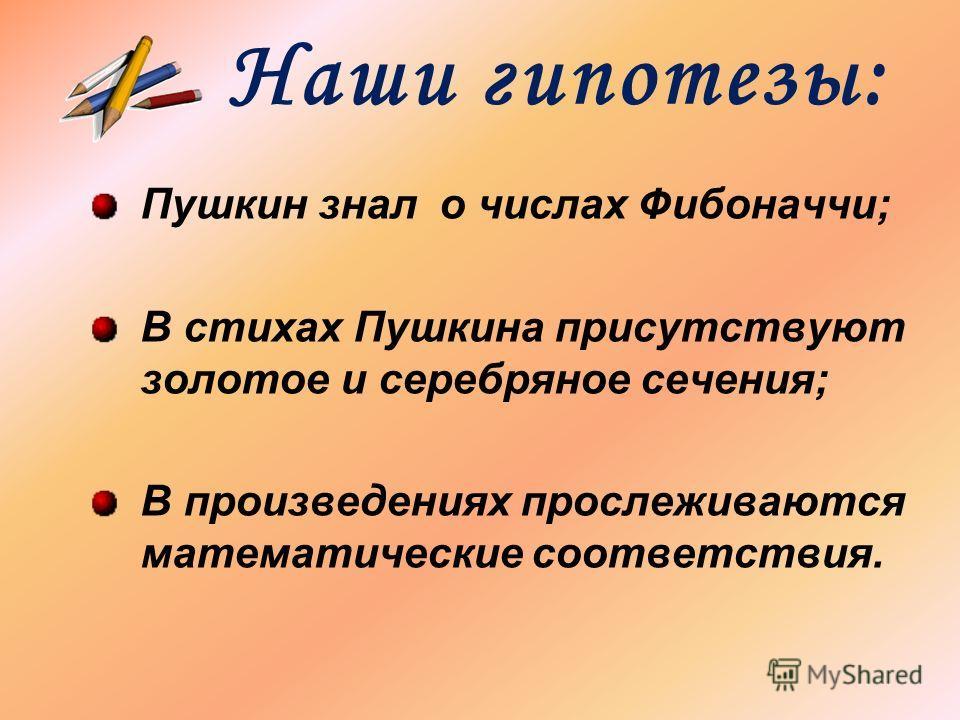 Наши гипотезы: Пушкин знал о числах Фибоначчи; В стихах Пушкина присутствуют золотое и серебряное сечения; В произведениях прослеживаются математические соответствия.