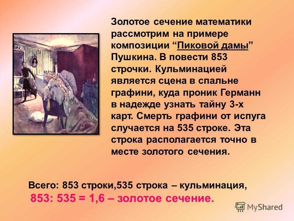 Золотое сечение математики рассмотрим на примере композиции Пиковой дамы Пушкина. В повести 853 строчки. Кульминацией является сцена в спальне графини, куда проник Германн в надежде узнать тайну 3-х карт. Смерть графини от испуга случается на 535 стр