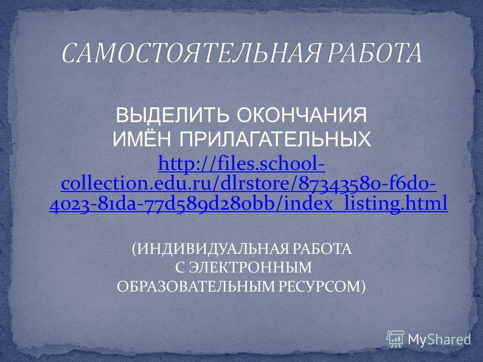 ВЫДЕЛИТЬ ОКОНЧАНИЯ ИМЁН ПРИЛАГАТЕЛЬНЫХ http://files.school- collection.edu.ru/dlrstore/87343580-f6d0- 4023-81da-77d589d280bb/index_listing.html (ИНДИВИДУАЛЬНАЯ РАБОТА С ЭЛЕКТРОННЫМ ОБРАЗОВАТЕЛЬНЫМ РЕСУРСОМ)